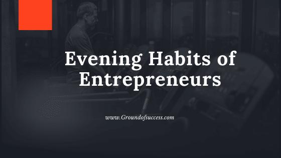 , Top 10 Evening Habits of Entrepreneurs | Ground of Success
