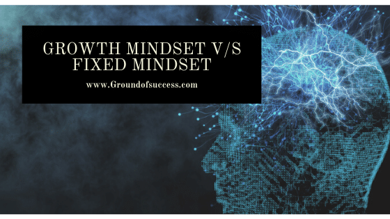 , Growth Mindset v/s Fixed Mindset | Ground of Success