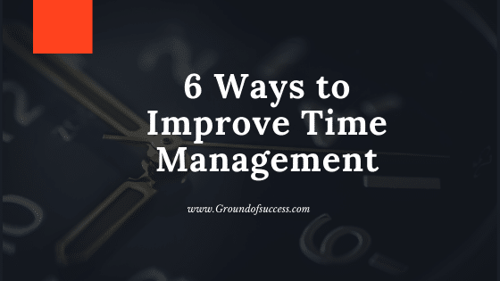 , 6 Ways to improve your Time Management – Ground of Success