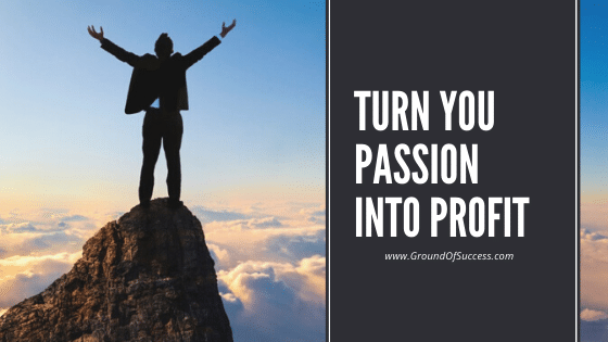 , How to Turn Your Passion into Profit | Ground Of Success